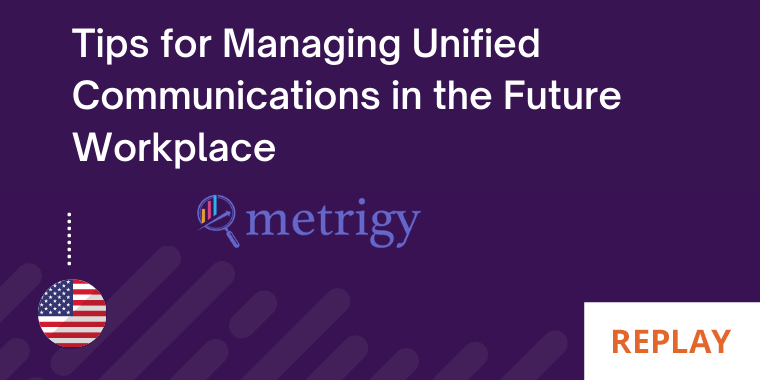 Tips for Managing UC, Contact Center in the Future Workplace